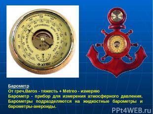 Барометр От греч.Baros - тяжесть + Metreo - измеряю Барометр - прибор для измере