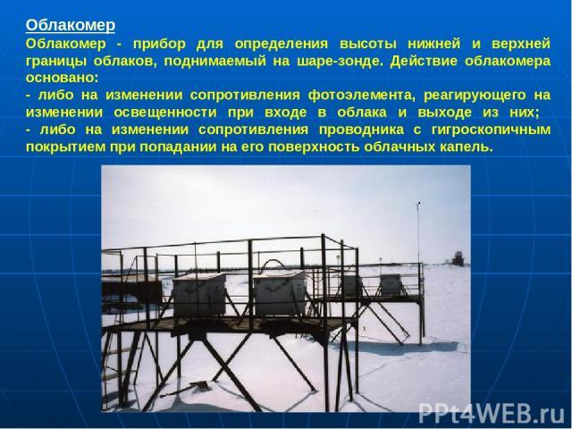 Облакомер Облакомер - прибор для определения высоты нижней и верхней границы облаков, поднимаемый на шаре-зонде. Действие облакомера основано: - либо на изменении сопротивления фотоэлемента, реагирующего на изменении освещенности при входе в облака …