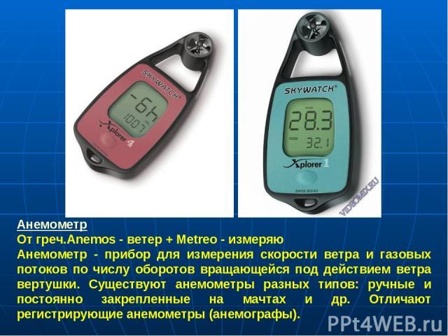 Анемометр От греч.Anemos - ветер + Metreo - измеряю Анемометр - прибор для измерения скорости ветра и газовых потоков по числу оборотов вращающейся под действием ветра вертушки. Существуют анемометры разных типов: ручные и постоянно закрепленные на …