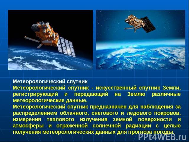 Метеорологический спутник Метеорологический спутник - искусственный спутник Земли, регистрирующий и передающий на Землю различные метеорологические данные. Метеорологический спутник предназначен для наблюдения за распределением облачного, снегового …