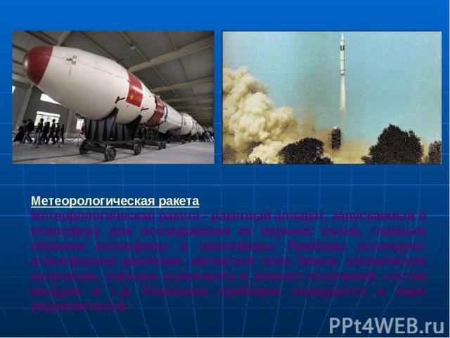 Метеорологическая ракета Метеорологическая ракета - ракетный аппарат, запускаемый в атмосферу для исследования ее верхних слоев, главным образом мезосферы и ионосферы. Приборы исследуют атмосферное давление, магнитное поле Земли, космическое излучен…