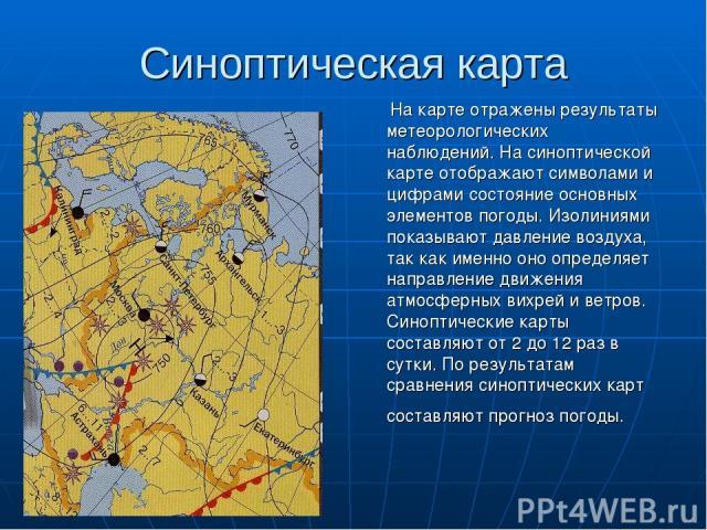 Синоптическая карта На карте отражены результаты метеорологических наблюдений. На синоптической карте отображают символами и цифрами состояние основных элементов погоды. Изолиниями показывают давление воздуха, так как именно оно определяет направлен…