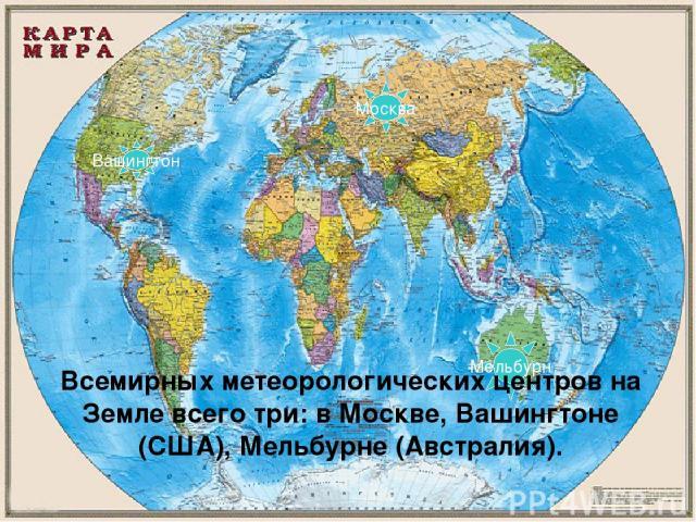 Мельбурн Вашингтон Москва Всемирных метеорологических центров на Земле всего три: в Москве, Вашингтоне (США), Мельбурне (Австралия).