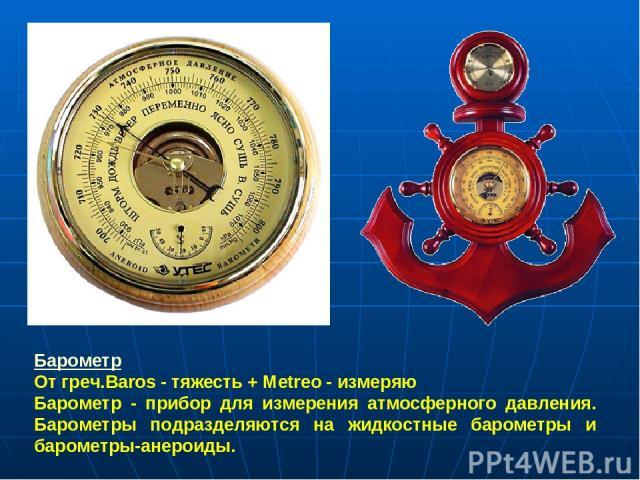 Барометр От греч.Baros - тяжесть + Metreo - измеряю Барометр - прибор для измерения атмосферного давления. Барометры подразделяются на жидкостные барометры и барометры-анероиды.