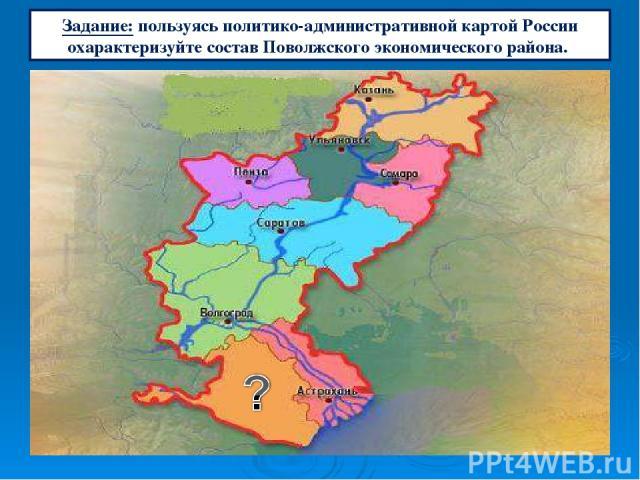 Задание: пользуясь политико-административной картой России охарактеризуйте состав Поволжского экономического района.