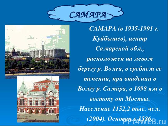 САМАРА САМАРА (в 1935-1991 г. Куйбышев), центр Самарской обл., расположен на левом берегу р. Волги, в среднем ее течении, при впадении в Волгу р. Самара, в 1098 км в востоку от Москвы. Население 1152,2 тыс. чел. (2004). Основан в 1586. Город с 1688.
