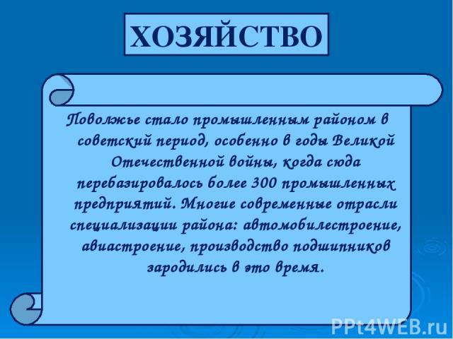 Поволжье стало промышленным районом в советский период, особенно в годы Великой Отечественной войны, когда сюда перебазировалось более 300 промышленных предприятий. Многие современные отрасли специализации района: автомобилестроение, авиастроение, п…