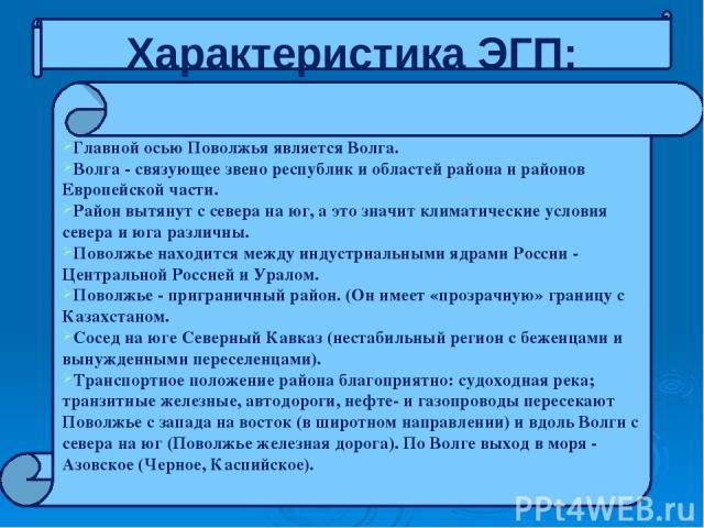 Характеристика ЭГП: Главной осью Поволжья является Волга. Волга - связующее звено республик и областей района и районов Европейской части. Район вытянут с севера на юг, а это значит климатические условия севера и юга различны. Поволжье находится меж…