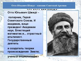 О. Ю. Шмидт Отто Юльевич Шмидт - полярник, Герой Советского Союза. И академик, в