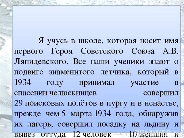 Я учусь в школе, которая носит имя первого Героя Советского Союза А.В. Ляпидевского. Все наши ученики знают о подвиге знаменитого летчика, который в 1934 году принимал участие в спасениичелюскинцев совершил 29поисковых полётов в пургу и в ненастье…