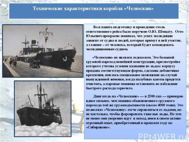 Возглавить подготовку и проведение столь ответственного рейса было поручено О.Ю. Шмидту. Отто Юльевич прекрасно понимал, что успех экспедиции зависит от судна и людей, которые примут в ней участие, а главное – от человека, который будет командовать …