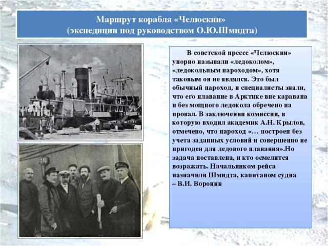 В советской прессе «Челюскин» упорно называли «ледоколом», «ледокольным пароходом», хотя таковым он не являлся. Это был обычный пароход, и специалисты знали, что его плавание в Арктике вне каравана и без мощного ледокола обречено на провал. В заключ…