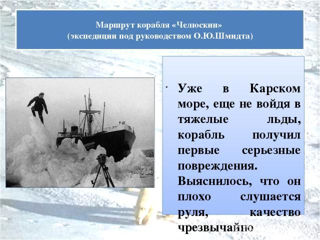Уже в Карском море, еще не войдя в тяжелые льды, корабль получил первые серьезные повреждения. Выяснилось, что он плохо слушается руля, качество чрезвычайно опасное для плавания во льдах. Самый тяжелый этап плавания наступил в Чукотском море. «Челюс…