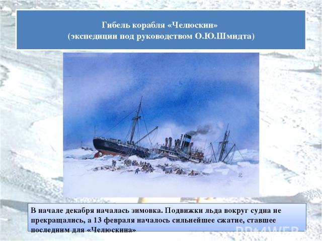 В начале декабря началась зимовка. Подвижки льда вокруг судна не прекращались, а 13 февраля началось сильнейшее сжатие, ставшее последним для «Челюскина» Гибель корабля «Челюскин» (экспедиции под руководством О.Ю.Шмидта)