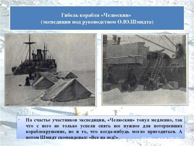 На счастье участников экспедиции, «Челюскин» тонул медленно, так что с него не только успели снять все нужное для потерпевших кораблекрушение, но и то, что когда-нибудь могло пригодиться. А потом Шмидт скомандовал: «Все на лед!» Гибель корабля «Челю…
