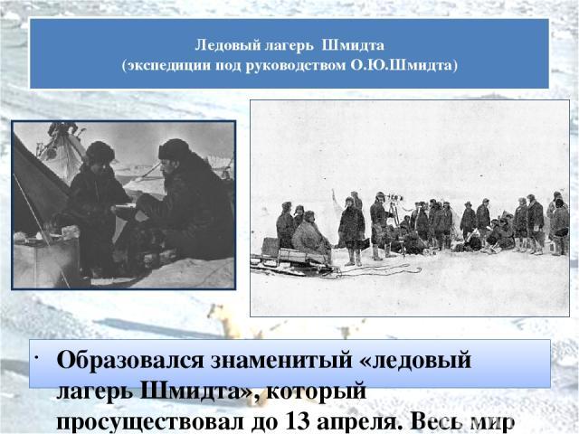 Образовался знаменитый «ледовый лагерь Шмидта», который просуществовал до 13 апреля. Весь мир был уверен в их неминуемой гибели Ледовый лагерь Шмидта (экспедиции под руководством О.Ю.Шмидта)