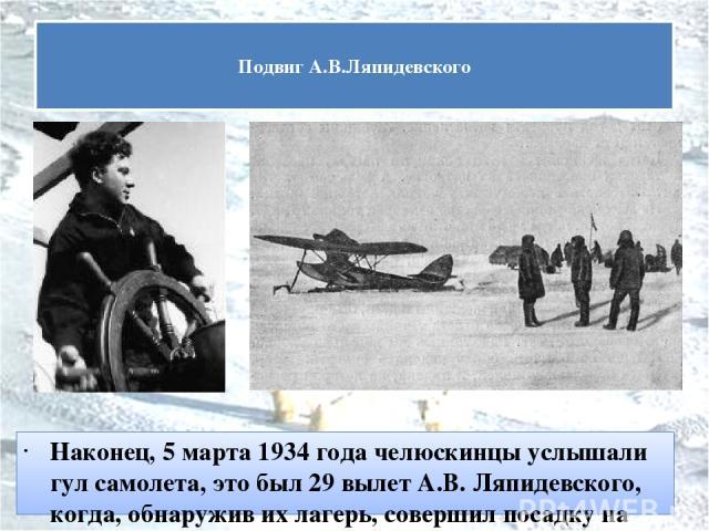 Наконец, 5 марта 1934 года челюскинцы услышали гул самолета, это был 29вылет А.В. Ляпидевского, когда, обнаружив их лагерь, совершил посадку на льдину и вывез оттуда 12человек— 10женщин и 2ребенка. Подвиг А.В.Ляпидевского
