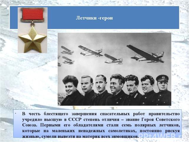 В честь блестящего завершения спасательных работ правительство учредило высшую в СССР степень отличия – звание Героя Советского Союза. Первыми его обладателями стали семь полярных летчиков, которые на маленьких ненадежных самолетиках, постоянно риск…