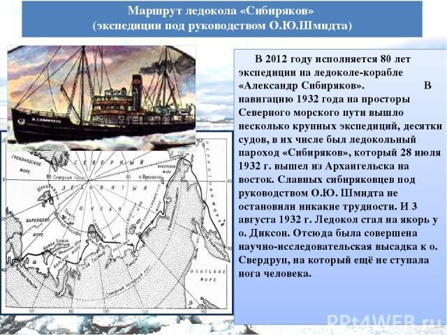 Маршрут ледокола «Сибиряков» (экспедиции под руководством О.Ю.Шмидта) В 2012 году исполняется 80 лет экспедиции на ледоколе-корабле «Александр Сибиряков». В навигацию 1932 года на просторы Северного морского пути вышло несколько крупных экспедиций, …