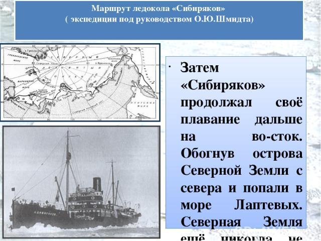 Затем «Сибиряков» продолжал своё плавание дальше на во сток. Обогнув острова Северной Земли с севера и попали в море Лаптевых. Северная Земля ещё никогда не была обойдена с севера, и как с научной, так и с навигационной стороны этот план представлял…