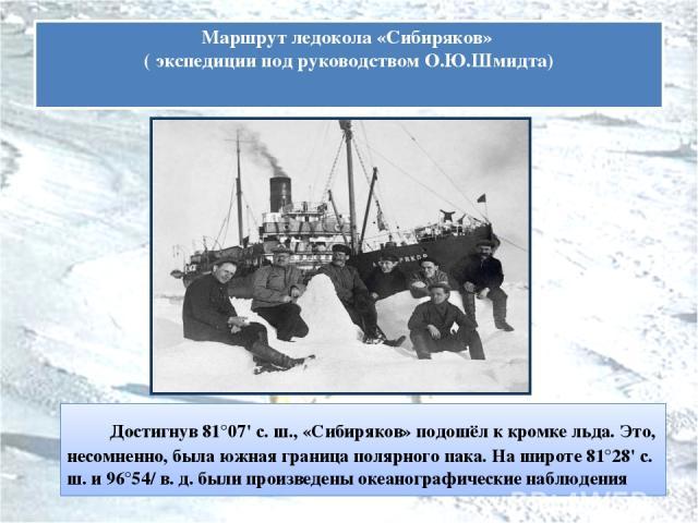 Достигнув 81°07' с. ш., «Сибиряков» подошёл к кромке льда. Это, несомненно, была южная граница полярного пака. На широте 81°28' с. ш. и 96°54/ в. д. были произведены океанографические наблюдения Маршрут ледокола «Сибиряков» ( экспедиции под руководс…