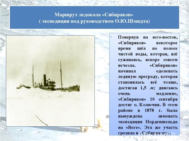 Повернув на юго-восток, «Сибиряков» некоторое время шёл по полосе чистой воды, которая, всё суживаясь, вскоре совсем исчезла. «Сибиряков» начинал одолевать ледяную преграду, которая становилась всё толще, достигая 1,5 м; двигаясь очень медленно, «Си…
