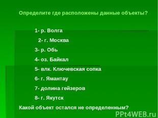 Определите где расположены данные объекты? 1- р. Волга 2- г. Москва 3- р. Обь 4-