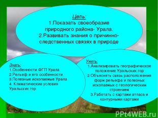 Цель: 1.Показать своеобразие природного района- Урала. 2.Развивать знания о прич