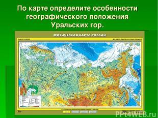 По карте определите особенности географического положения Уральских гор.