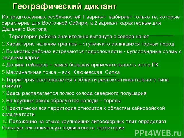 Географический диктант Из предложенных особенностей 1 вариант выбирает только те, которые характерны для Восточной Сибири, а 2 вариант характерные для Дальнего Востока. 1 Территория района значительно вытянута с севера на юг Характерно наличие трапп…