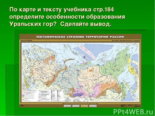 По карте и тексту учебника стр.184 определите особенности образования Уральских гор? Сделайте вывод.