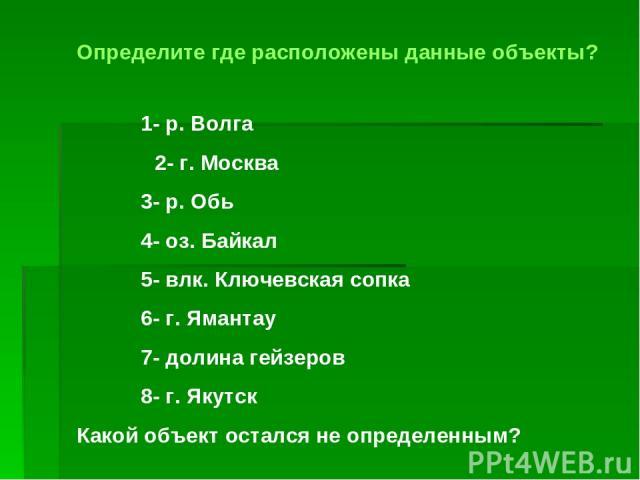 Определите где расположены данные объекты? 1- р. Волга 2- г. Москва 3- р. Обь 4- оз. Байкал 5- влк. Ключевская сопка 6- г. Ямантау 7- долина гейзеров 8- г. Якутск Какой объект остался не определенным?