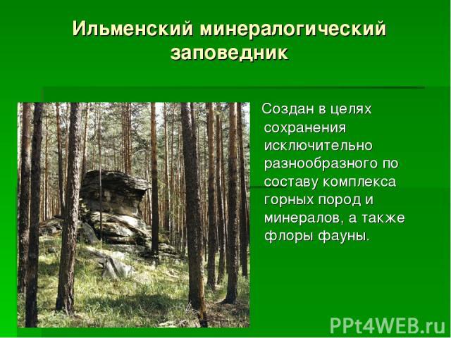 Ильменский минералогический заповедник Создан в целях сохранения исключительно разнообразного по составу комплекса горных пород и минералов, а также флоры фауны.