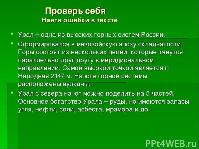 Проверь себя Найти ошибки в тексте Урал – одна из высоких горных систем России. Сформировался в мезозойскую эпоху складчатости. Горы состоят из нескольких цепей, которые тянутся параллельно друг другу в меридиональном направлении. Самой высокой точк…