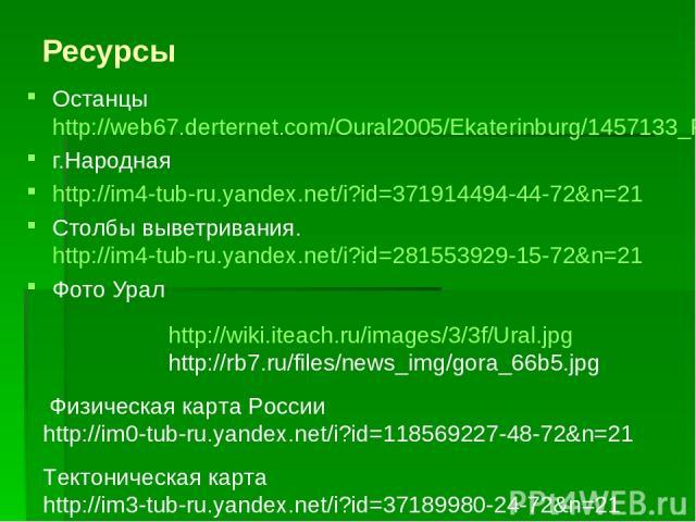 Ресурсы Останцы http://web67.derternet.com/Oural2005/Ekaterinburg/1457133_Rashidka2006.jpg г.Народная http://im4-tub-ru.yandex.net/i?id=371914494-44-72&n=21 Столбы выветривания. http://im4-tub-ru.yandex.net/i?id=281553929-15-72&n=21 Фото Урал http:/…