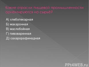 А) хлебопекарная Б) макаронная В) маслобойная Г) пивоваренная Д) сахарорафинадна