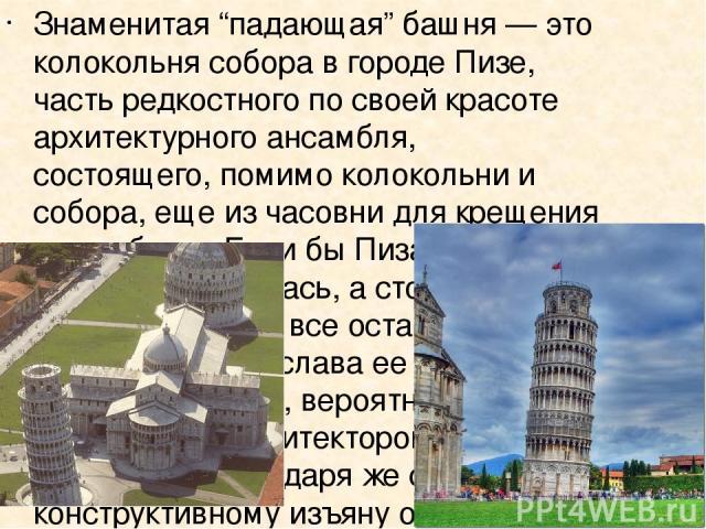"""Знаменитая """"падающая"""" башня — это колокольня собора в городе Пизе, часть редкостного по своей красоте архитектурного ансамбля, состоящего, помимо колокольни и собора, еще из часовни для крещения и кладбища. Если бы Пизанская башня не кренилась, а ст…"""