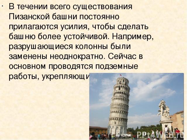 В течении всего существования Пизанской башни постоянно прилагаются усилия, чтобы сделать башню более устойчивой. Например, разрушающиеся колонны были заменены неоднократно. Сейчас в основном проводятся подземные работы, укрепляющие фундамент.