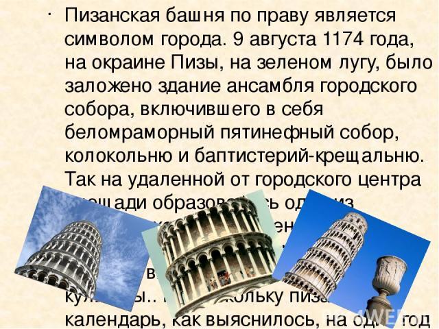 Пизанская башня по праву является символом города. 9 августа 1174 года, на окраине Пизы, на зеленом лугу, было заложено здание ансамбля городского собора, включившего в себя беломраморный пятинефный собор, колокольню и баптистерий-крещальню. Так на …