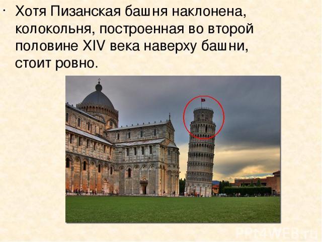 Хотя Пизанская башня наклонена, колокольня, построенная во второй половине XIV века наверху башни, стоит ровно.