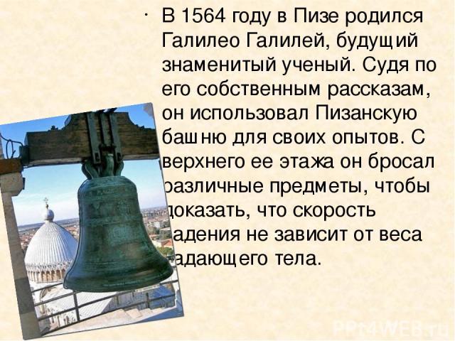 В 1564 году в Пизе родился Галилео Галилей, будущий знаменитый ученый. Судя по его собственным рассказам, он использовал Пизанскую башню для своих опытов. С верхнего ее этажа он бросал различные предметы, чтобы доказать, что скорость падения не зави…
