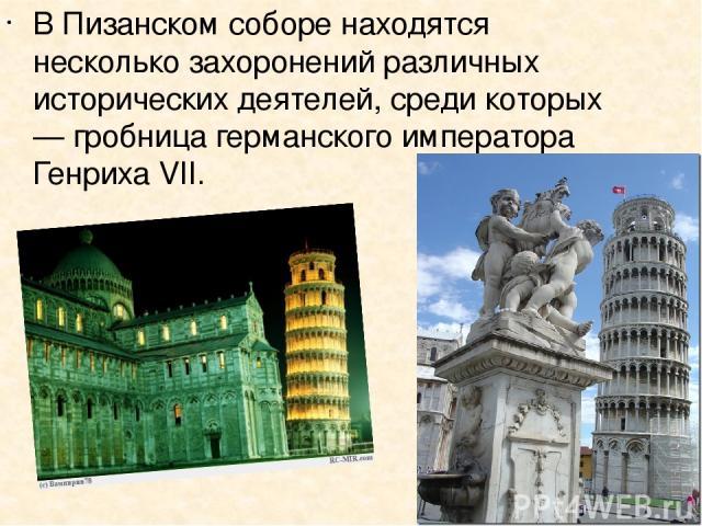 В Пизанском соборе находятся несколько захоронений различных исторических деятелей, среди которых — гробница германского императора Генриха VII.