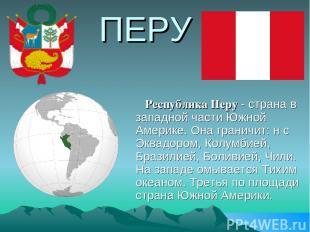 ПЕРУ Республика Перу - страна в западной части Южной Америке. Она граничит: н с