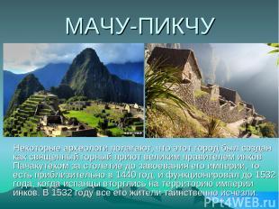 МАЧУ-ПИКЧУ Некоторые археологи полагают, что этот город был создан как священный