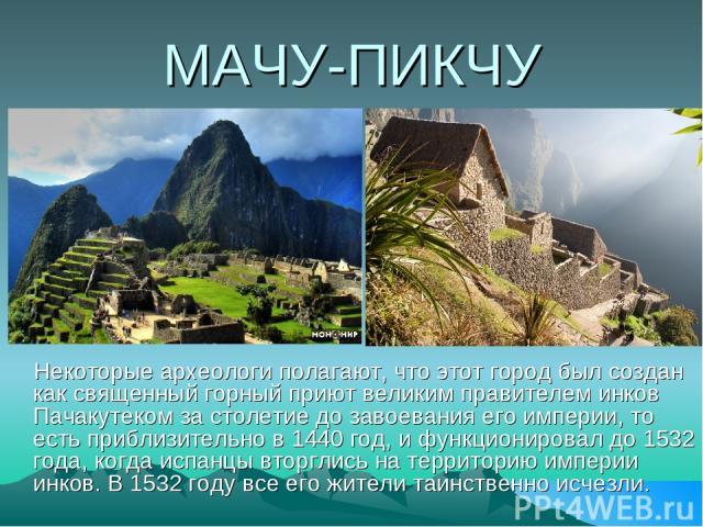 МАЧУ-ПИКЧУ Некоторые археологи полагают, что этот город был создан как священный горный приют великим правителем инков Пачакутеком за столетие до завоевания его империи, то есть приблизительно в 1440 год, и функционировал до 1532 года, когда испанцы…