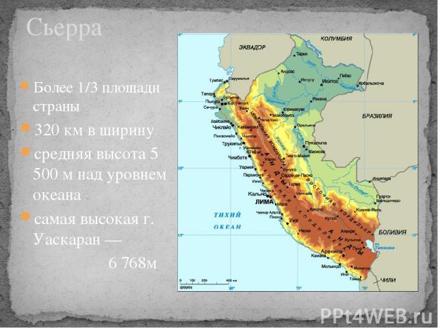 Сьерра Более 1/3 площади страны 320 км в ширину средняя высота 5 500 м над уровнем океана самая высокая г. Уаскаран — 6 768м