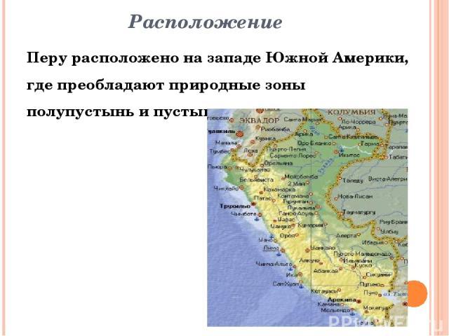 Расположение Перу расположено на западе Южной Америки, где преобладают природные зоны полупустынь и пустынь.
