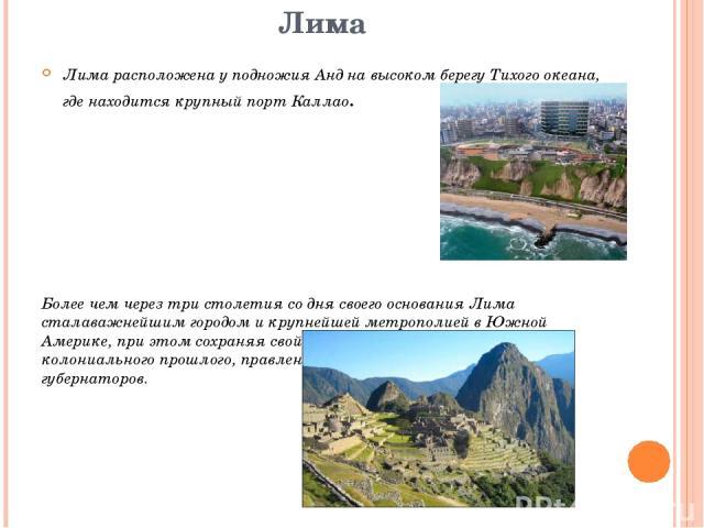 Лима Лима расположена у подножия Анд на высоком берегу Тихого океана, где находится крупный порт Каллао. Более чем через три столетия со дня своего основания Лима сталаважнейшим городом и крупнейшей метрополией в Южной Америке, при этом сохраняя сво…