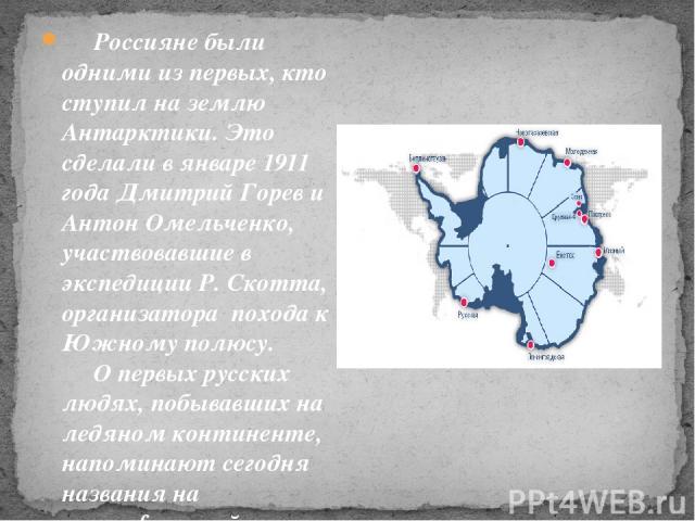 Россияне были одними из первых, кто ступил на землю Антарктики. Это сделали в январе 1911 года Дмитрий Горев и Антон Омельченко, участвовавшие в экспедиции Р. Скотта, организатора похода к Южному полюсу. О первых русских людях, побывавших …