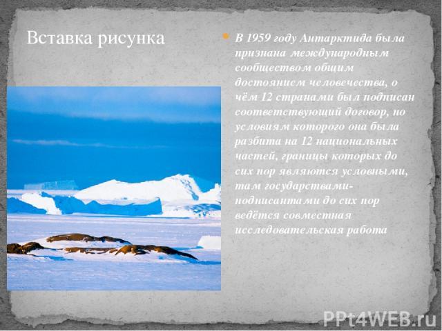 В 1959 году Антарктида была признана международным сообществом общим достоянием человечества, о чём 12 странами был подписан соответствующий договор, по условиям которого она была разбита на 12 национальных частей, границы которых до сих пор являютс…